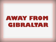 Away From Gibraltar
