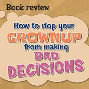 Book Review : How To Stop Your Grownup From Making Bad Decisions
