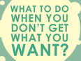 What to do when you don't get what you want?