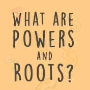 What are Powers and Roots?